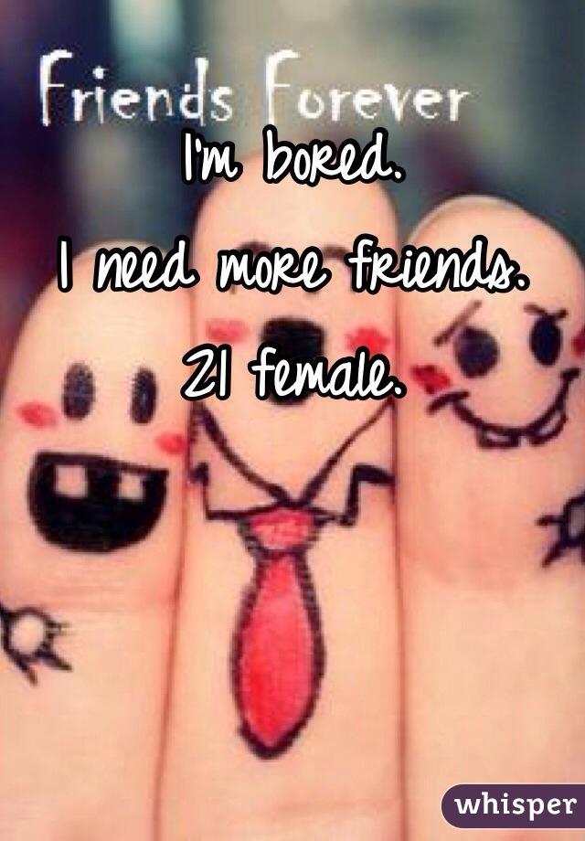 I'm bored.  I need more friends.  21 female.