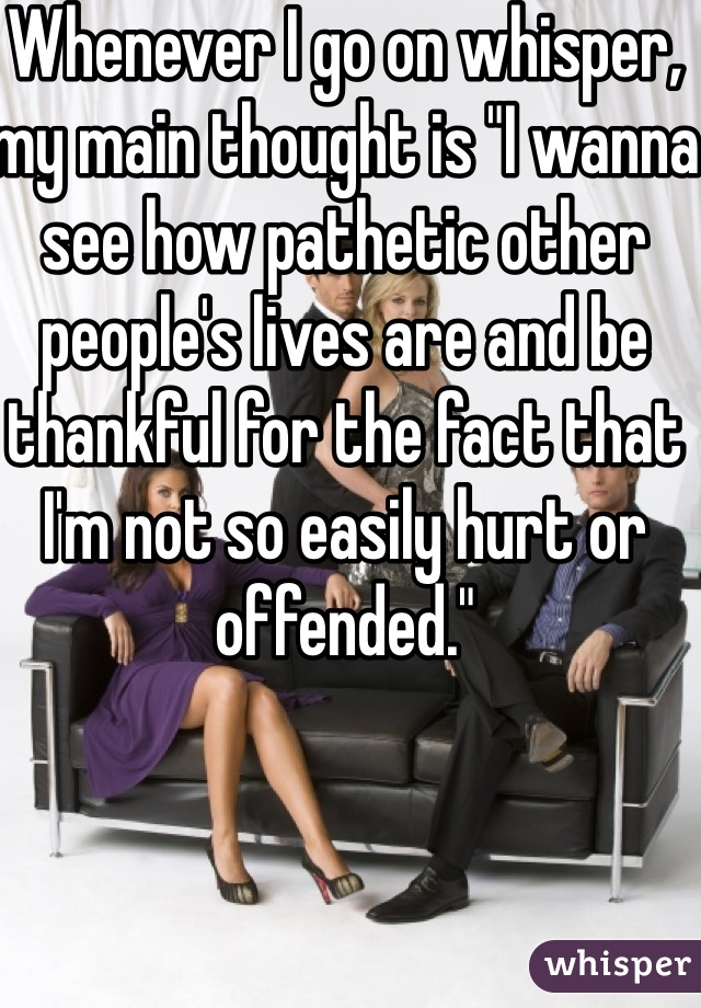 """Whenever I go on whisper, my main thought is """"I wanna see how pathetic other people's lives are and be thankful for the fact that I'm not so easily hurt or offended."""""""