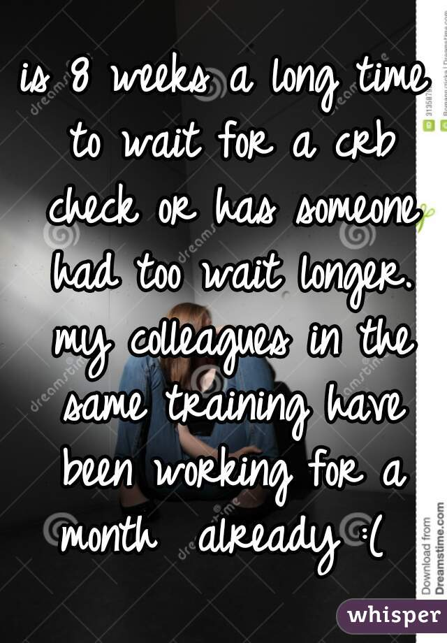 is 8 weeks a long time to wait for a crb check or has someone had too wait longer. my colleagues in the same training have been working for a month  already :(