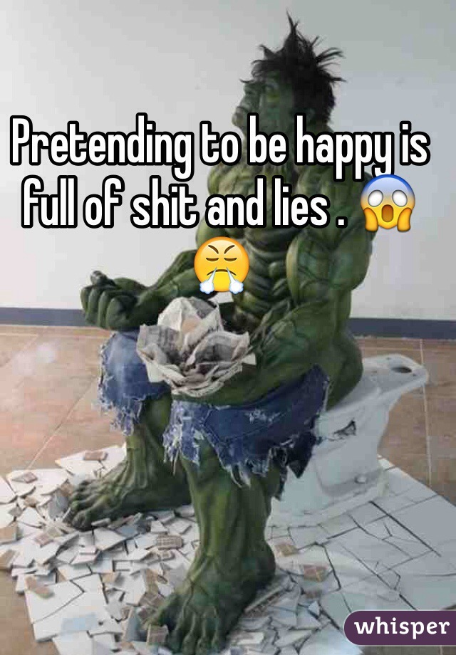 Pretending to be happy is full of shit and lies . 😱😤