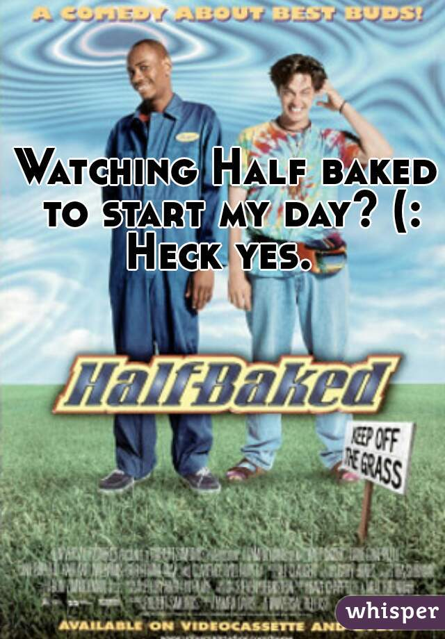 Watching Half baked to start my day? (: Heck yes.