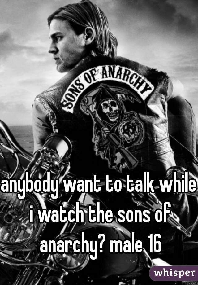 anybody want to talk while i watch the sons of anarchy? male 16