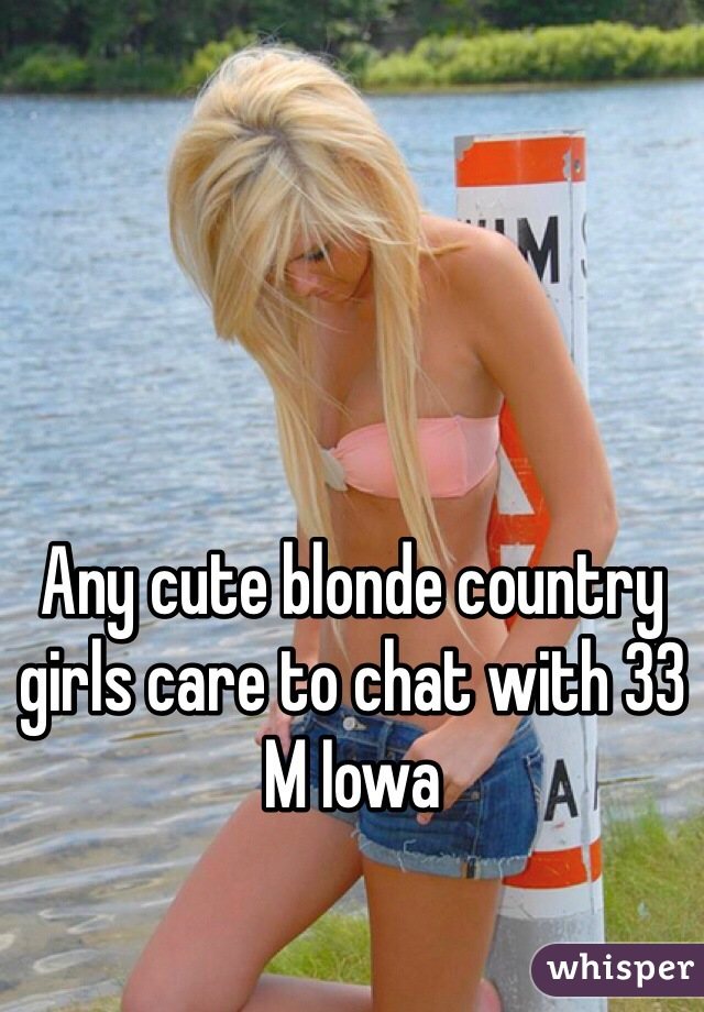 Any cute blonde country girls care to chat with 33 M Iowa