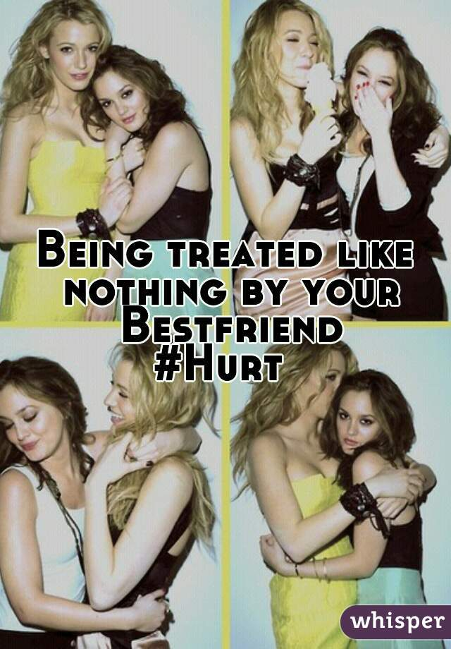 Being treated like nothing by your Bestfriend #Hurt