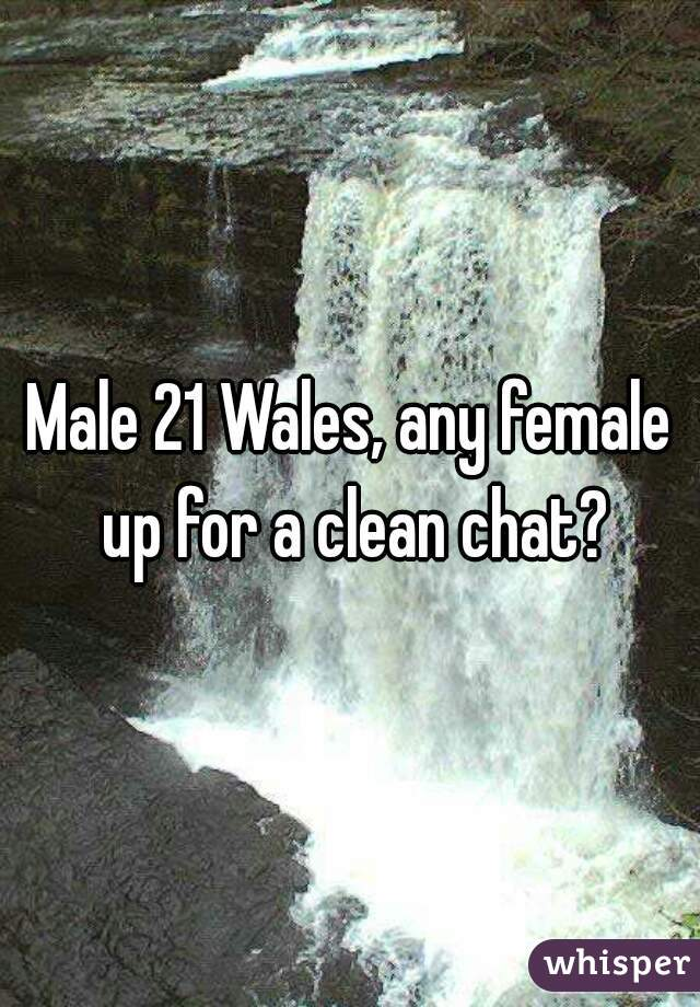 Male 21 Wales, any female up for a clean chat?