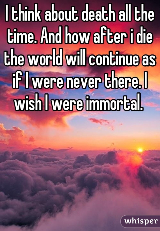 I think about death all the time. And how after i die the world will continue as if I were never there. I wish I were immortal.
