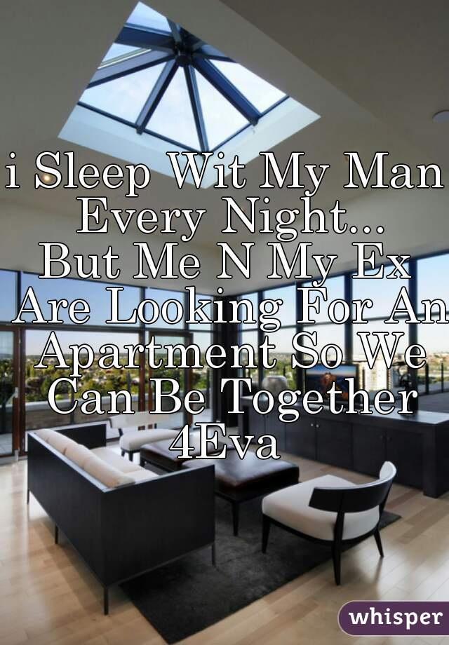 i Sleep Wit My Man Every Night... But Me N My Ex Are Looking For An Apartment So We Can Be Together 4Eva