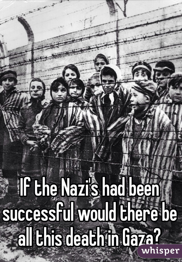 If the Nazi's had been successful would there be all this death in Gaza?