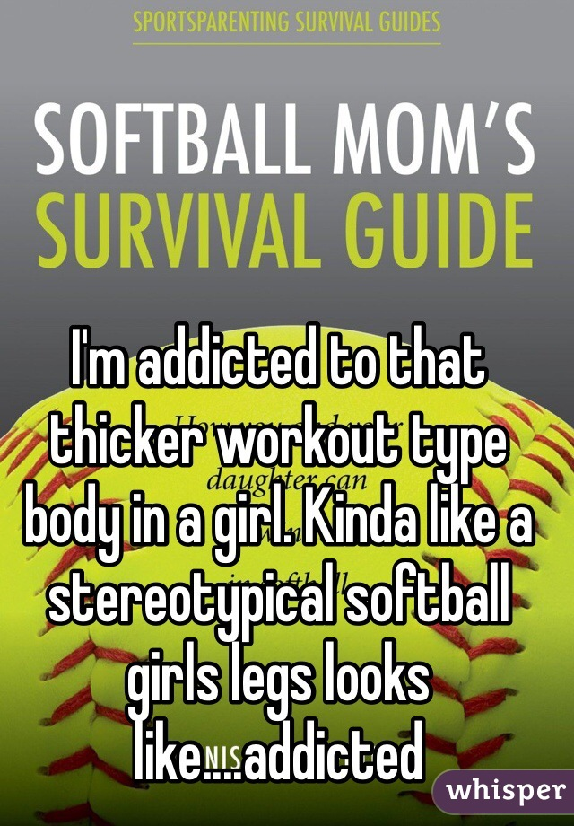 I'm addicted to that thicker workout type body in a girl. Kinda like a stereotypical softball girls legs looks like....addicted