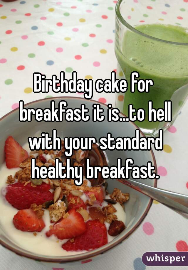 Birthday cake for breakfast it is...to hell with your standard healthy breakfast.