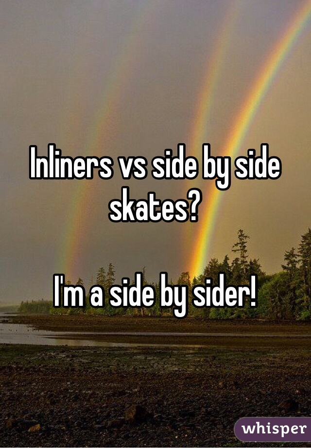 Inliners vs side by side skates?  I'm a side by sider!