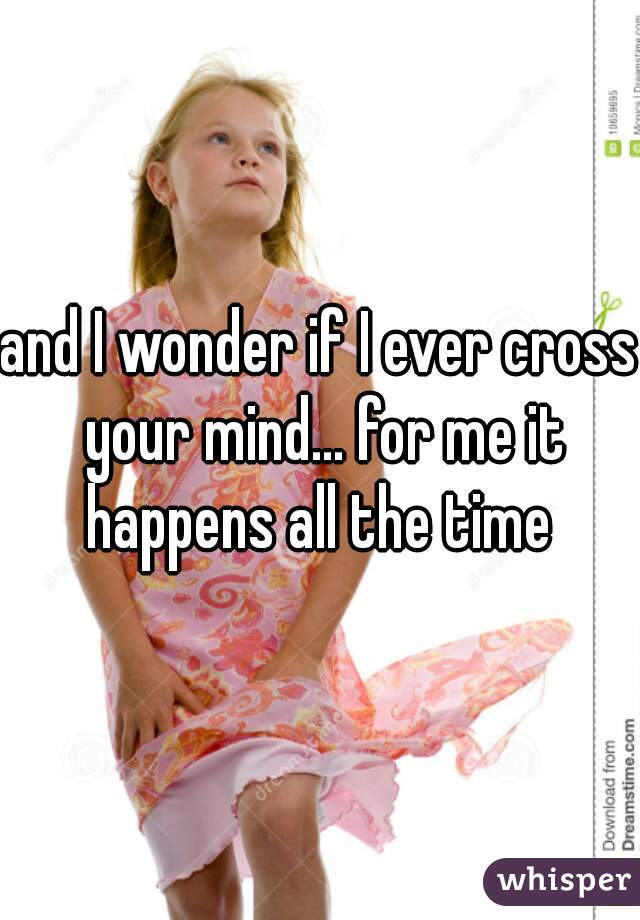 and I wonder if I ever cross your mind... for me it happens all the time