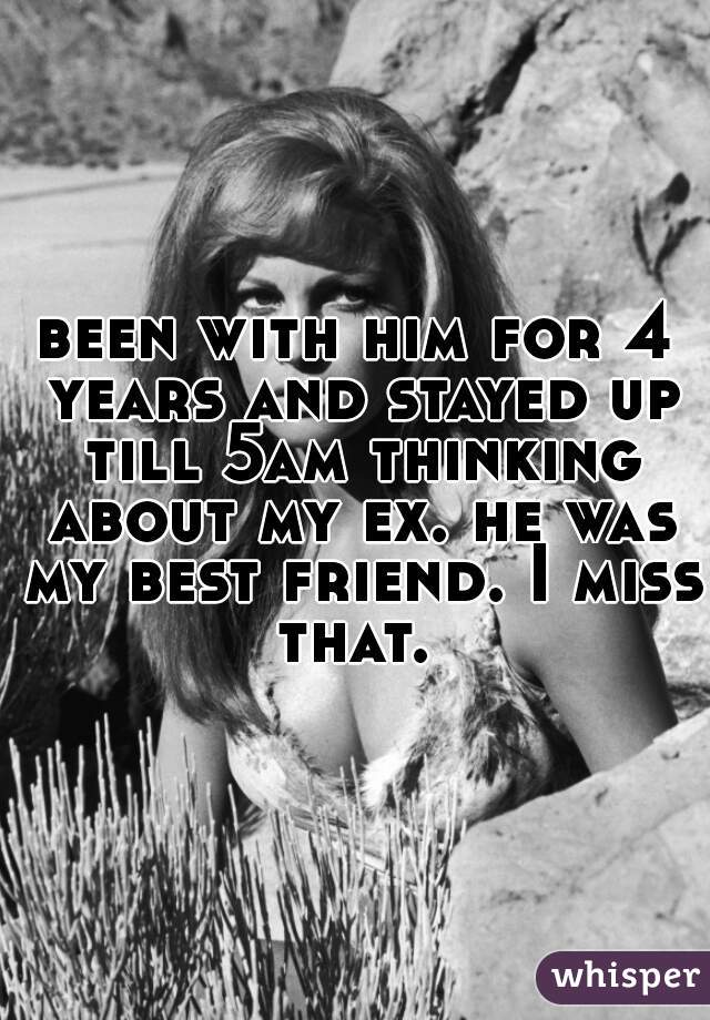 been with him for 4 years and stayed up till 5am thinking about my ex. he was my best friend. I miss that.