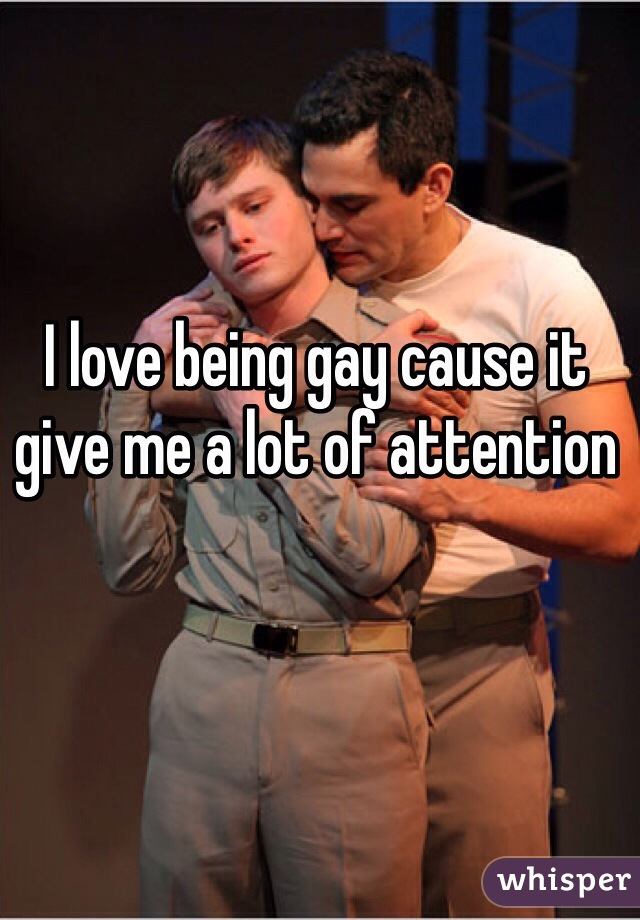 I love being gay cause it give me a lot of attention
