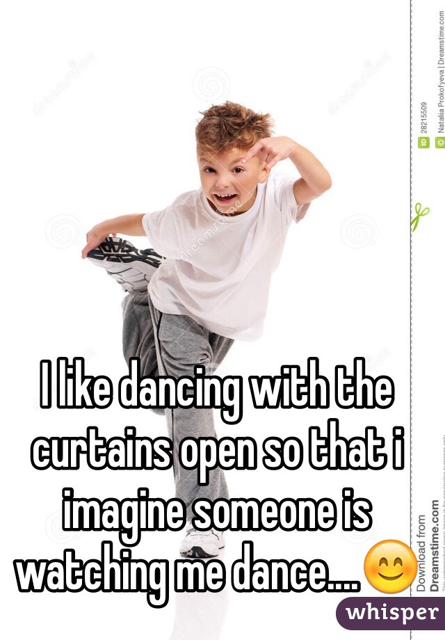 I like dancing with the curtains open so that i imagine someone is watching me dance....😊