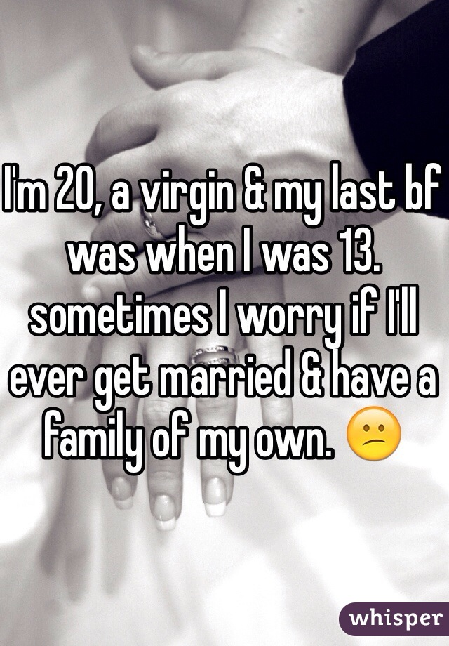 I'm 20, a virgin & my last bf was when I was 13. sometimes I worry if I'll ever get married & have a family of my own. 😕