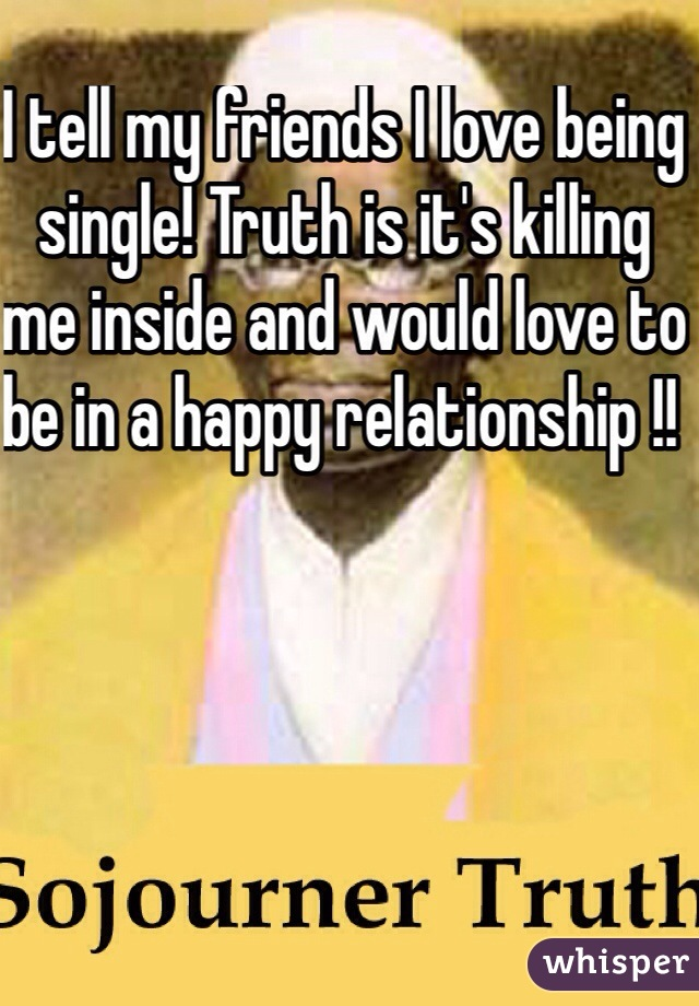 I tell my friends I love being single! Truth is it's killing me inside and would love to be in a happy relationship !!