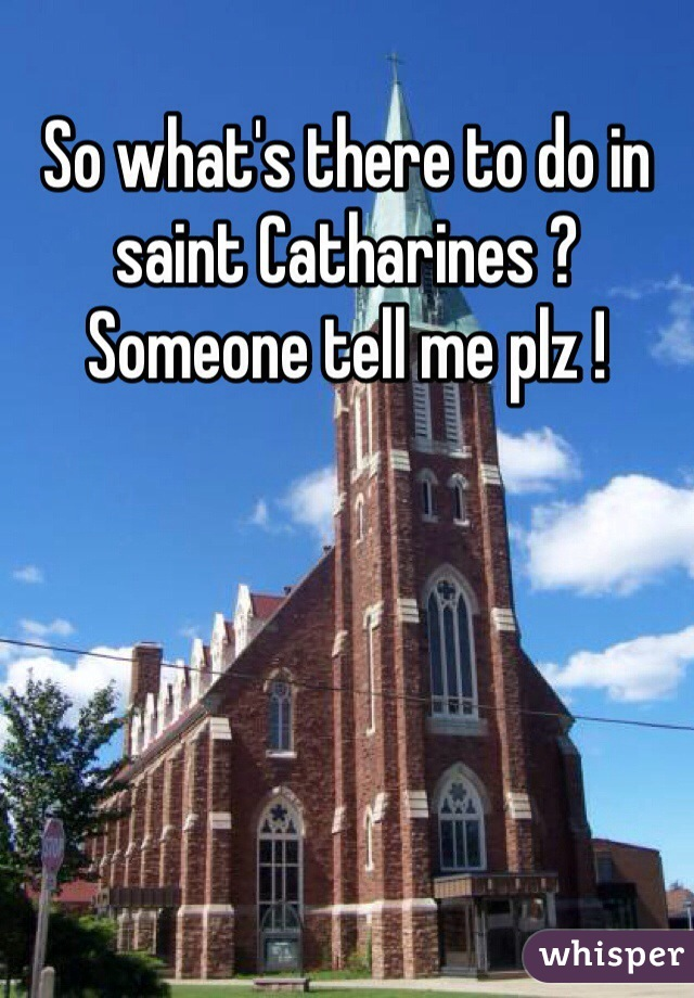 So what's there to do in saint Catharines ? Someone tell me plz !
