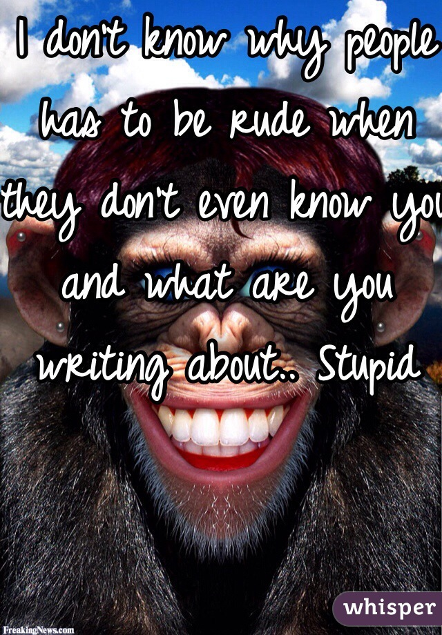 I don't know why people has to be rude when they don't even know you and what are you writing about.. Stupid