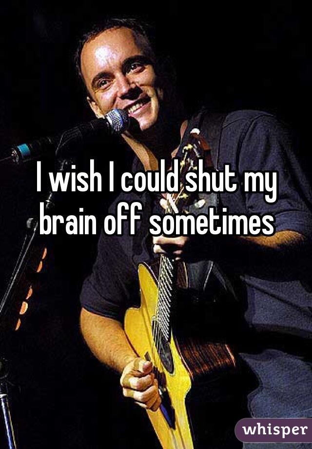 I wish I could shut my brain off sometimes
