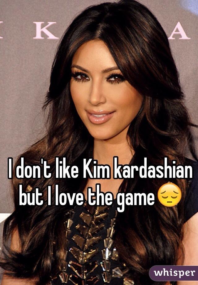 I don't like Kim kardashian but I love the game😔
