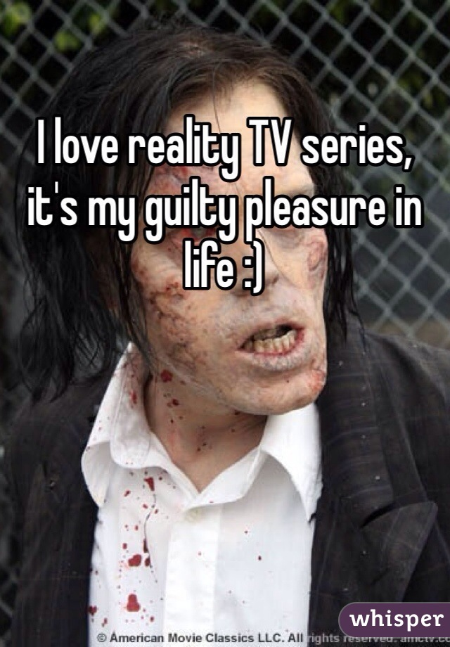 I love reality TV series, it's my guilty pleasure in life :)