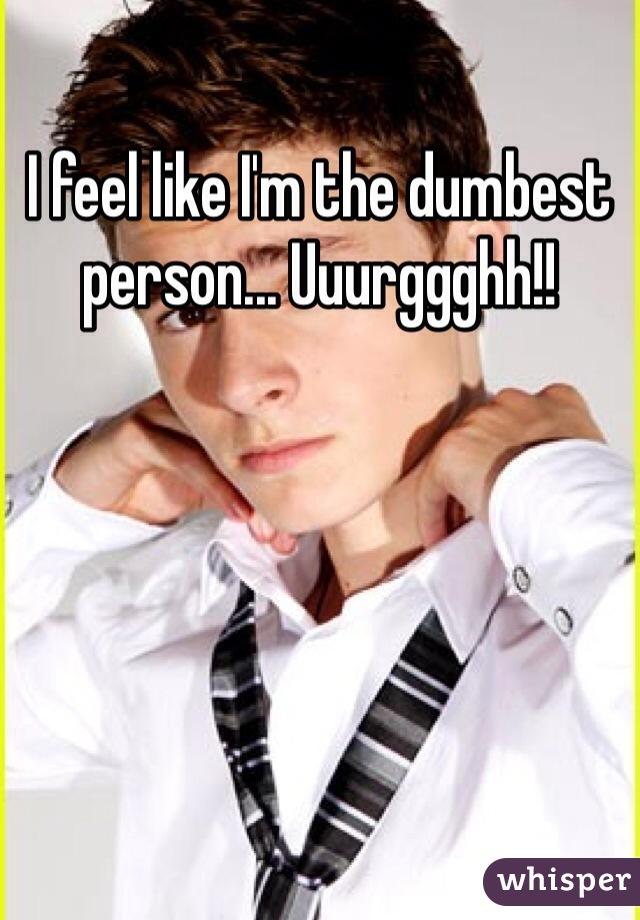 I feel like I'm the dumbest person... Uuurggghh!!