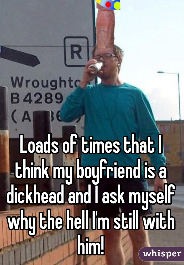 Loads of times that I think my boyfriend is a dickhead and I ask myself why the hell I'm still with him!