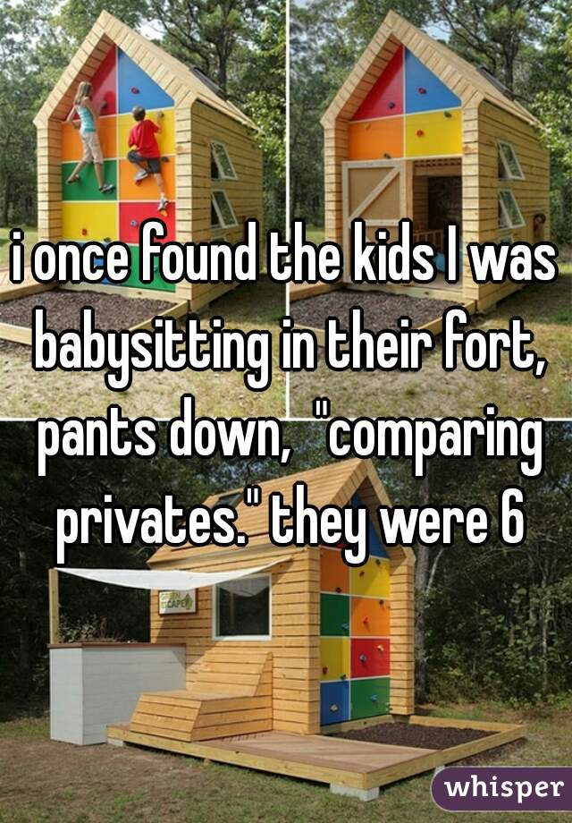 """i once found the kids I was babysitting in their fort, pants down,  """"comparing privates."""" they were 6"""