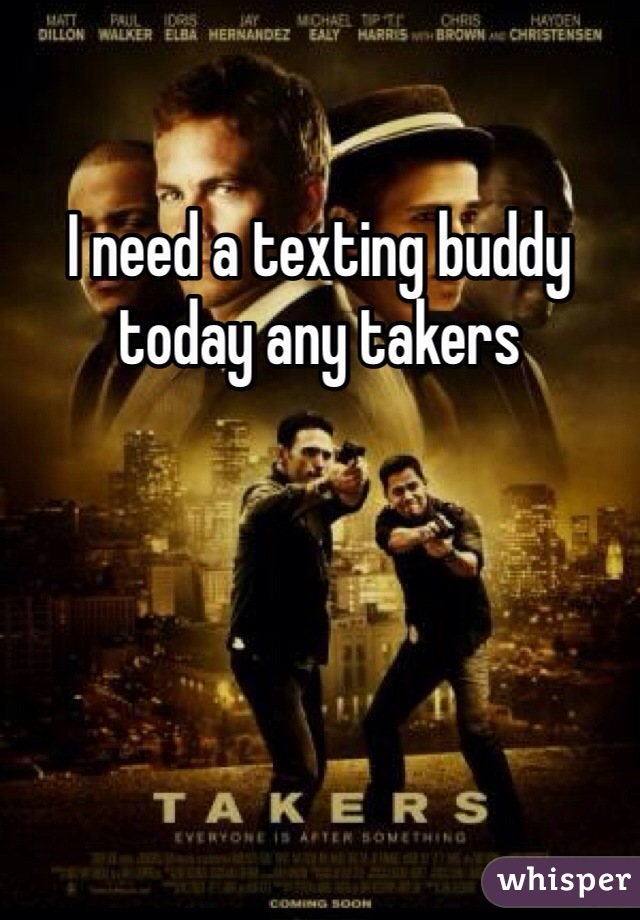 I need a texting buddy today any takers