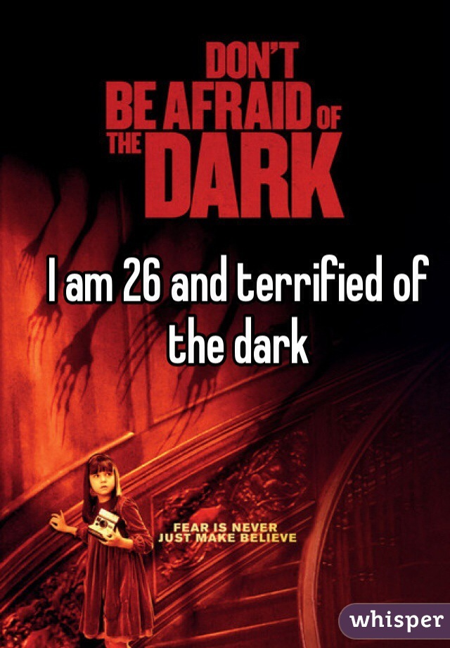 I am 26 and terrified of the dark