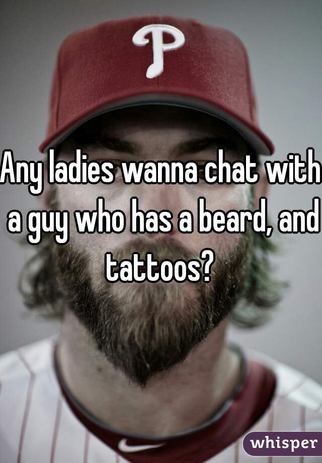Any ladies wanna chat with a guy who has a beard, and tattoos?