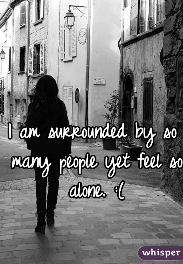 I am surrounded by so many people yet feel so alone. :(