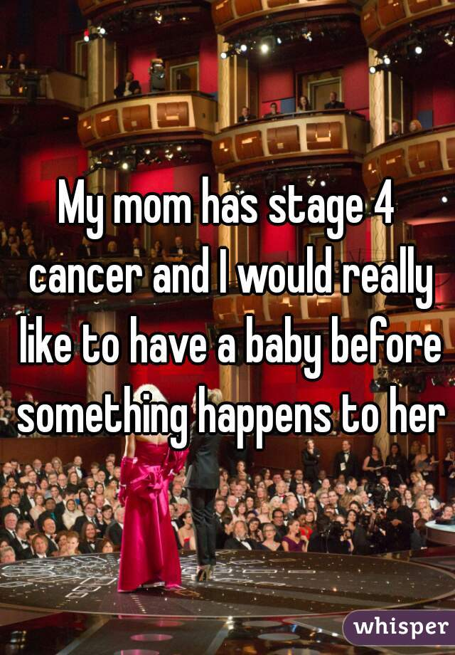 My mom has stage 4 cancer and I would really like to have a baby before something happens to her