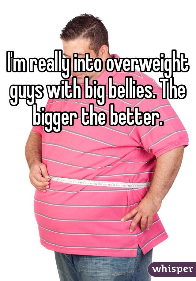 I'm really into overweight guys with big bellies. The bigger the better.