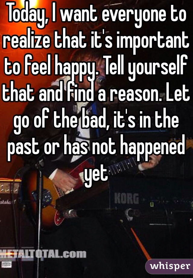 Today, I want everyone to realize that it's important to feel happy. Tell yourself that and find a reason. Let go of the bad, it's in the past or has not happened yet