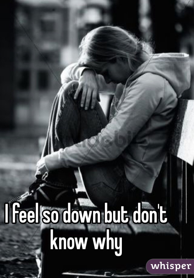 I feel so down but don't know why
