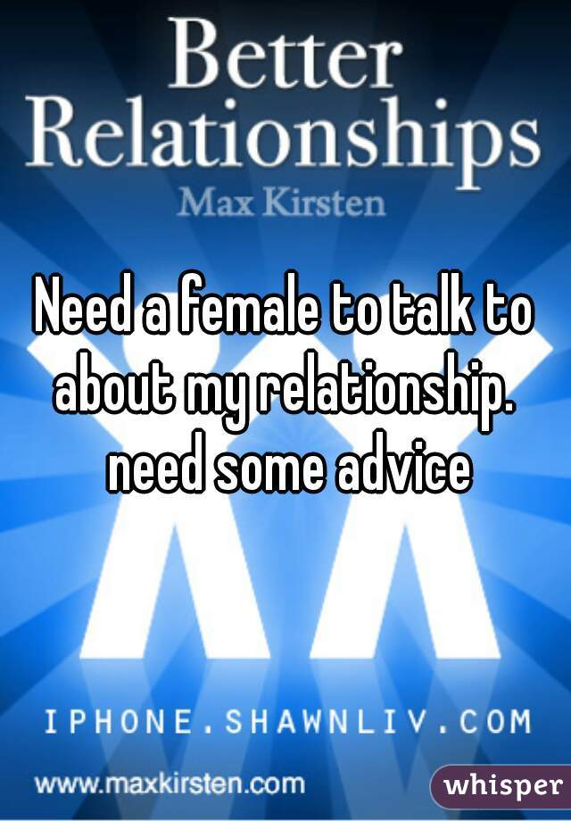 Need a female to talk to about my relationship.  need some advice