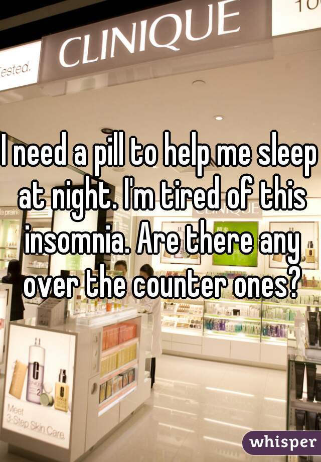 I need a pill to help me sleep at night. I'm tired of this insomnia. Are there any over the counter ones?