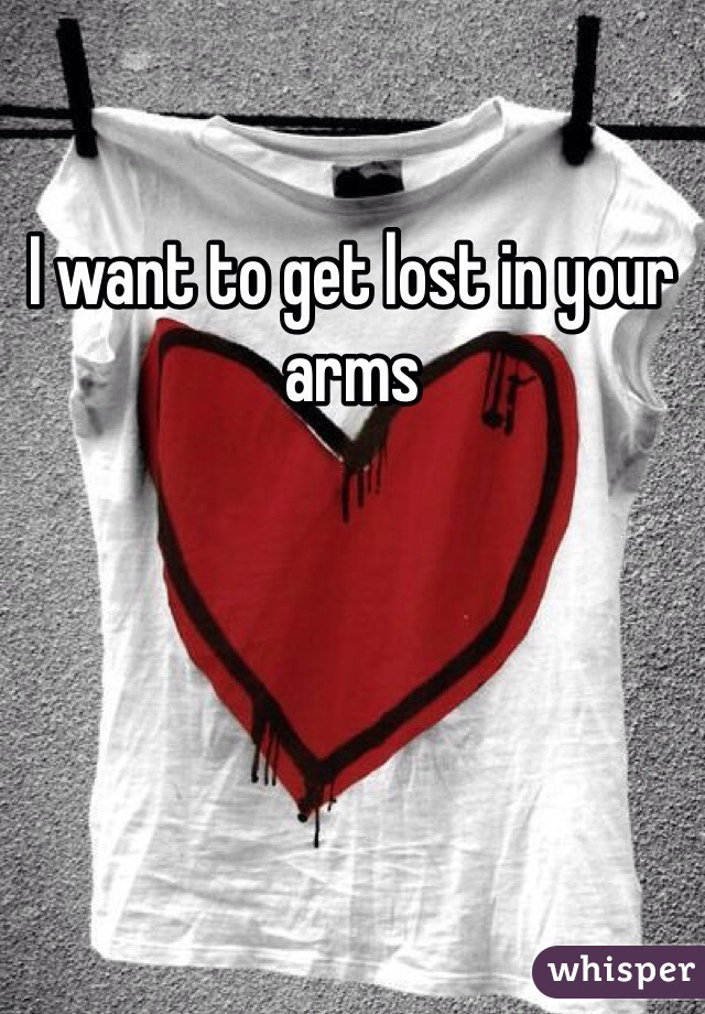 I want to get lost in your arms