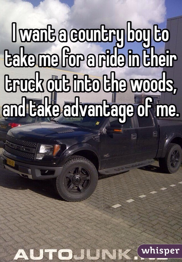 I want a country boy to take me for a ride in their truck out into the woods, and take advantage of me.