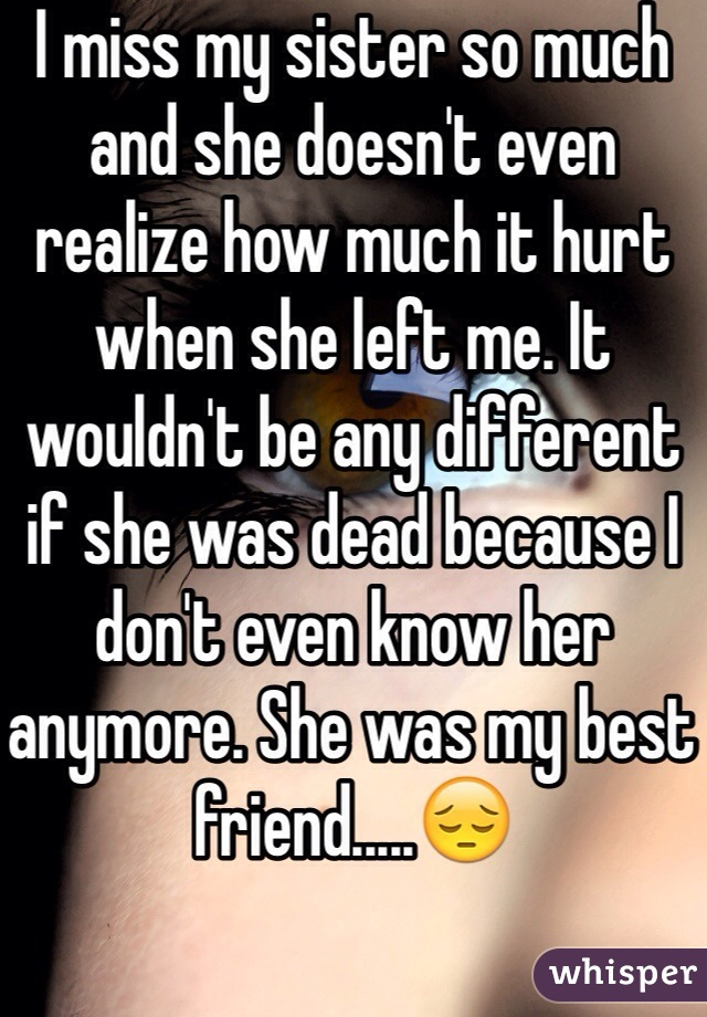 I miss my sister so much and she doesn't even realize how much it hurt when she left me. It wouldn't be any different if she was dead because I don't even know her anymore. She was my best friend.....😔