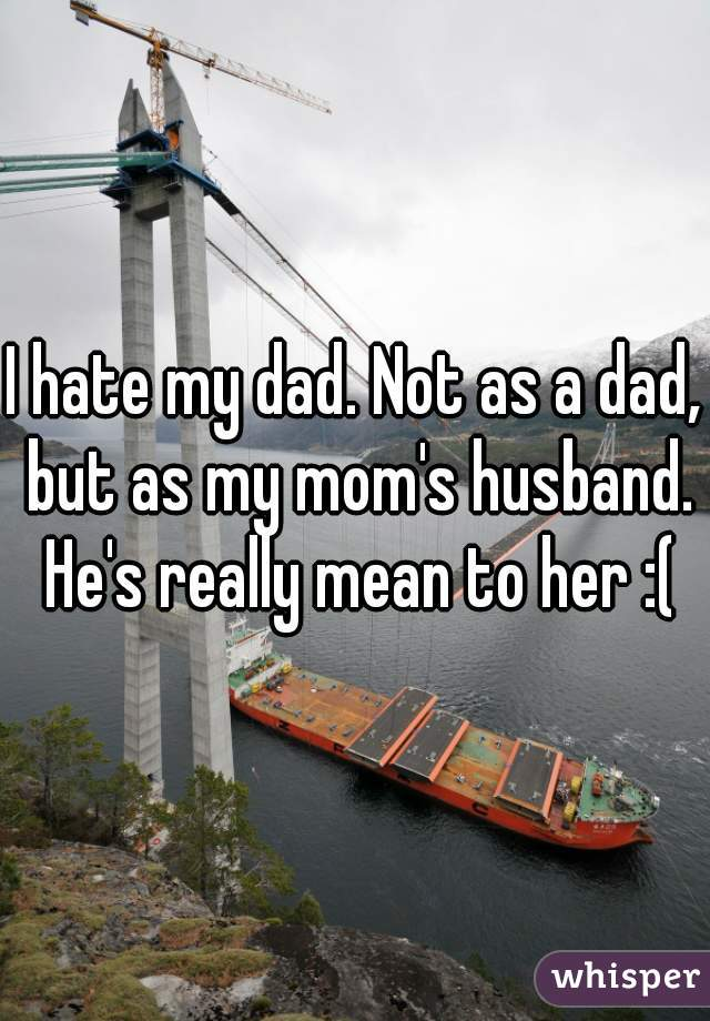 I hate my dad. Not as a dad, but as my mom's husband. He's really mean to her :(