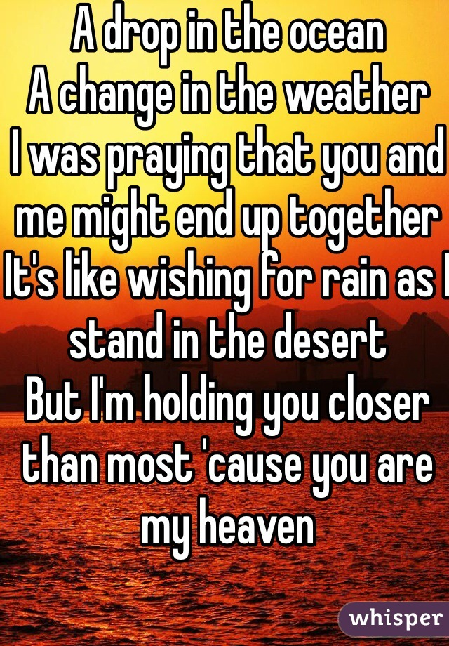 A drop in the ocean A change in the weather I was praying that you and me might end up together It's like wishing for rain as I stand in the desert But I'm holding you closer than most 'cause you are my heaven  ❤️