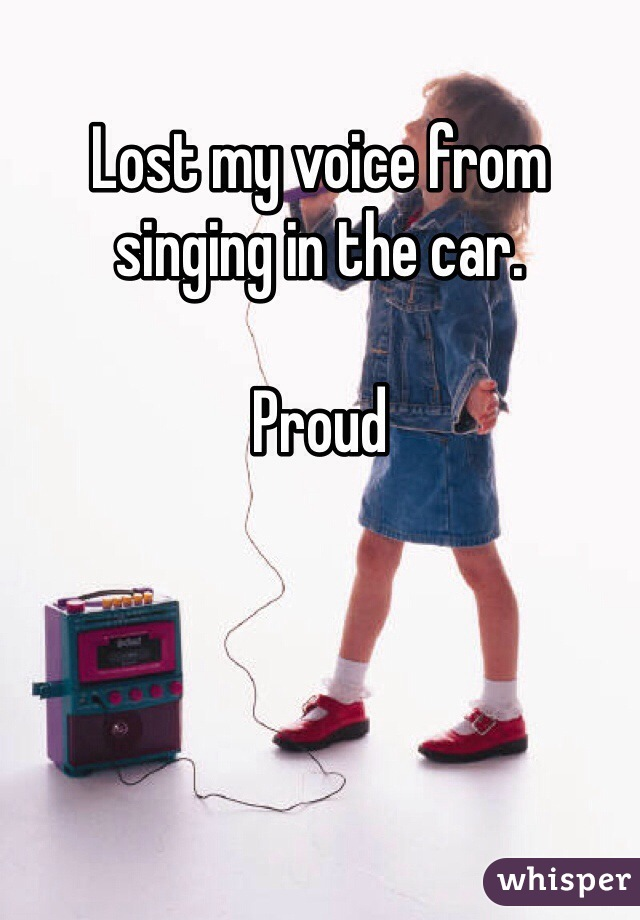 Lost my voice from singing in the car.   Proud