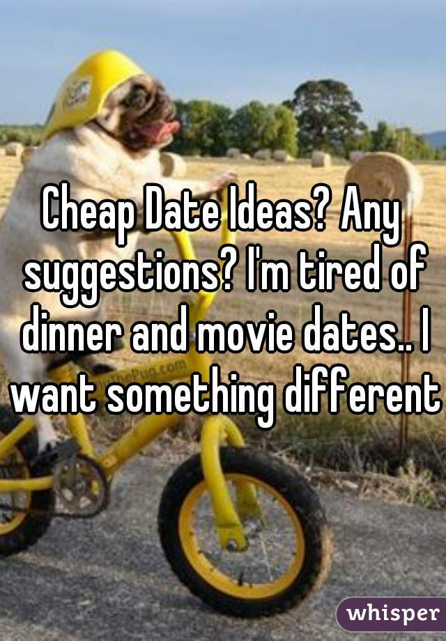 Cheap Date Ideas? Any suggestions? I'm tired of dinner and movie dates.. I want something different.