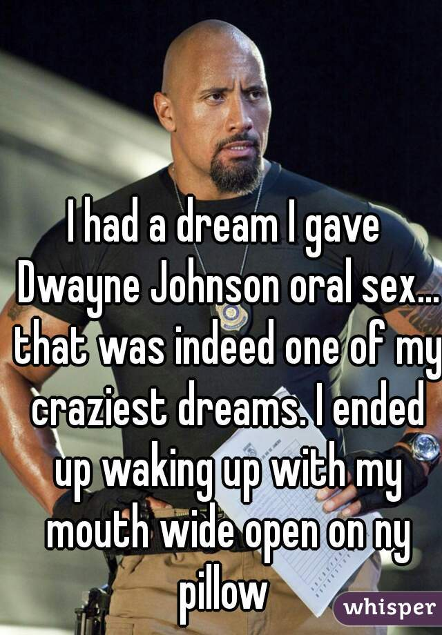 I had a dream I gave Dwayne Johnson oral sex... that was indeed one of my craziest dreams. I ended up waking up with my mouth wide open on ny pillow