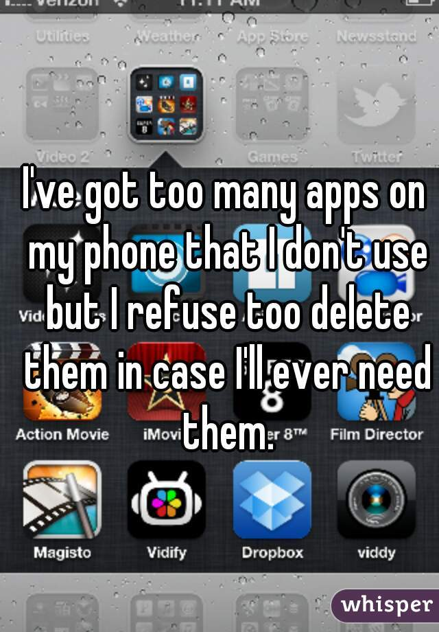 I've got too many apps on my phone that I don't use but I refuse too delete them in case I'll ever need them.