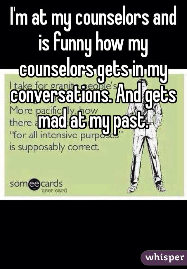 I'm at my counselors and is funny how my counselors gets in my conversations. And gets mad at my past.