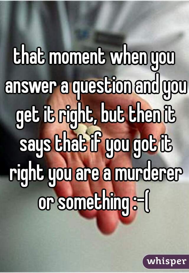 that moment when you answer a question and you get it right, but then it says that if you got it right you are a murderer or something :-(